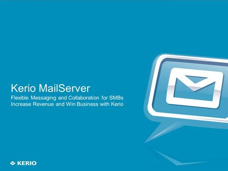 1 Kerio MailServer Flexible Messaging and Collaboration for SMBs Increase Revenue and Win Business with Kerio.