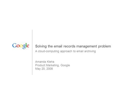1 Solving the email records management problem A cloud-computing approach to email archiving Amanda Kleha Product Marketing, Google May 20, 2008.