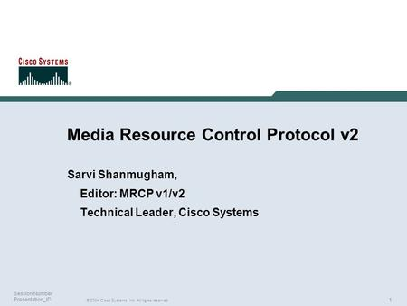1 © 2004 Cisco Systems, Inc. All rights reserved. Session Number Presentation_ID Media Resource Control Protocol v2 Sarvi Shanmugham, Editor: MRCP v1/v2.