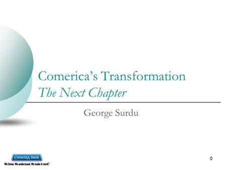 0 Comerica's Transformation The Next Chapter George Surdu.