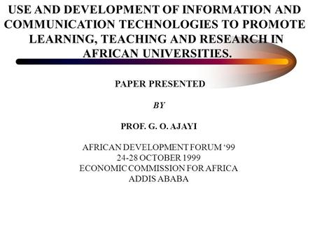 USE AND DEVELOPMENT OF INFORMATION AND COMMUNICATION TECHNOLOGIES TO PROMOTE LEARNING, TEACHING AND RESEARCH IN AFRICAN UNIVERSITIES. PAPER PRESENTED BY.