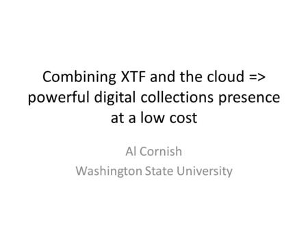 Combining XTF and the cloud => powerful digital collections presence at a low cost Al Cornish Washington State University.