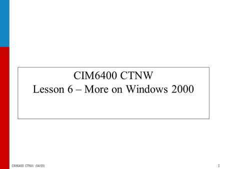 CIM6400 CTNW (04/05) 1 CIM6400 CTNW Lesson 6 – More on Windows 2000.