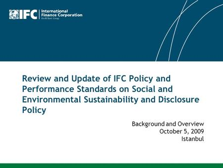 Review and Update of IFC Policy and Performance Standards on Social and Environmental Sustainability and Disclosure Policy Background and Overview October.