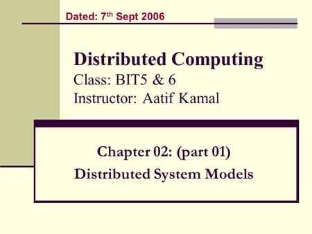 Distributed Computing Class: BIT5 & 6 Instructor: Aatif Kamal Chapter 02: (part 01) Distributed System Models Dated: 7 th Sept 2006.