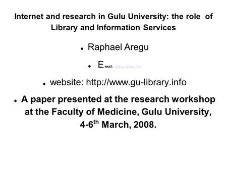 Internet and research in Gulu University: the role of Library and Information Services Raphael Aregu E -mail: website: