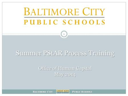 B ALTIMORE C ITY P UBLIC S CHOOLS Summer PStAR Process Training Office of Human Capital May 2014 1.