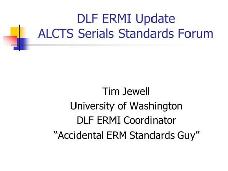 "DLF ERMI Update ALCTS Serials Standards Forum Tim Jewell University of Washington DLF ERMI Coordinator ""Accidental ERM Standards Guy"""