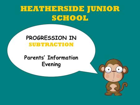 HEATHERSIDE JUNIOR SCHOOL PROGRESSION IN SUBTRACTION Parents' Information Evening.