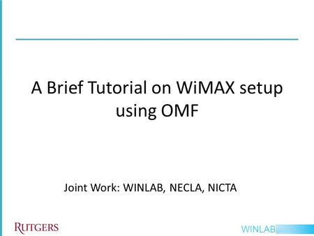 WINLAB Joint Work: WINLAB, NECLA, NICTA A Brief Tutorial on WiMAX setup using OMF.