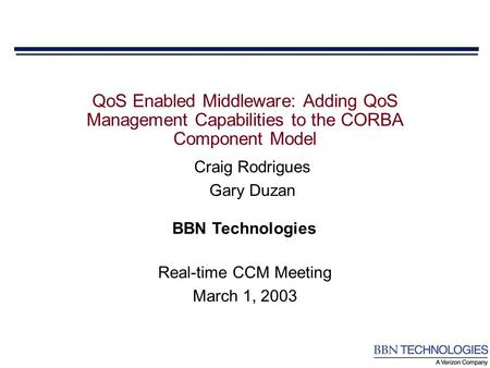 BBN Technologies Craig Rodrigues Gary Duzan QoS Enabled Middleware: Adding QoS Management Capabilities to the CORBA Component Model Real-time CCM Meeting.