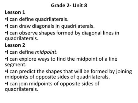 Grade 2- Unit 8 Lesson 1 I can define quadrilaterals. I can draw diagonals in quadrilaterals. I can observe shapes formed by diagonal lines in quadrilaterals.