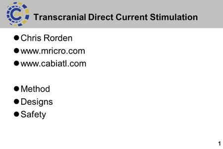 1 Transcranial Direct Current Stimulation Chris Rorden www.mricro.com www.cabiatl.com Method Designs Safety.