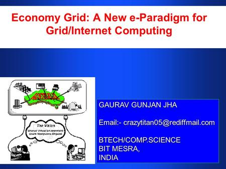Economy Grid: A New e-Paradigm for Grid/Internet Computing GAURAV GUNJAN JHA  - BTECH/COMP.SCIENCE BIT MESRA, INDIA.