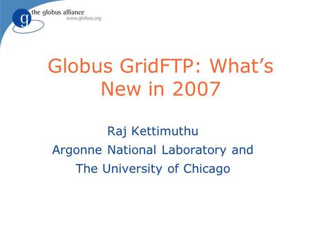 Globus GridFTP: What's New in 2007 Raj Kettimuthu Argonne National Laboratory and The University of Chicago.