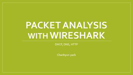 PACKET ANALYSIS WITH WIRESHARK DHCP, DNS, HTTP Chanhyun park.