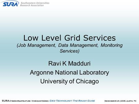 December 8 & 9, 2005, Austin, TX SURA Cyberinfrastructure Workshop Series: Grid Technology: The Rough Guide Low Level Grid Services (Job Management, Data.