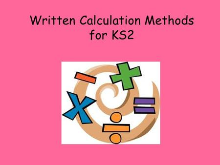Written Calculation Methods for KS2. Addition Begin to partition numbers to add. 45 + 23 = ? 40 + 20 = 60 (Partition the number and add the tens together.