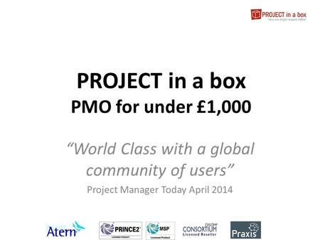 "PROJECT in a box PMO for under £1,000 ""World Class with a global community of users"" Project Manager Today April 2014."