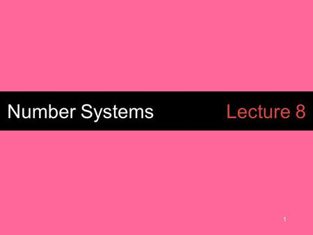 1 Number SystemsLecture 8. 2 BINARY (BASE 2) numbers.