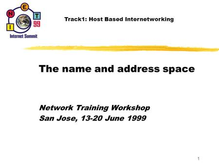 1 The name and address space Network Training Workshop San Jose, 13-20 June 1999 Track1: Host Based Internetworking.