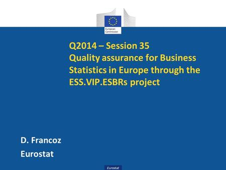 Eurostat Q2014 – Session 35 Quality assurance for Business Statistics in Europe through the ESS.VIP.ESBRs project D. Francoz Eurostat.