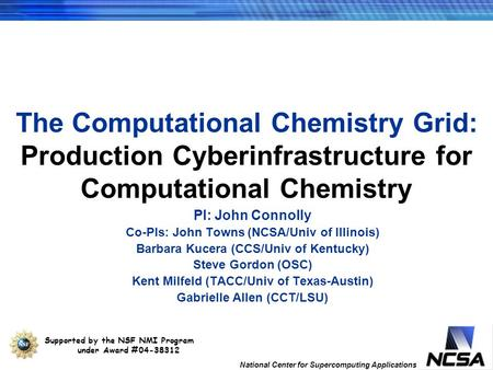 National Center for Supercomputing Applications The Computational Chemistry Grid: Production Cyberinfrastructure for Computational Chemistry PI: John Connolly.