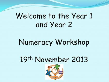 Welcome to the Year 1 and Year 2 Numeracy Workshop 19 th November 2013.