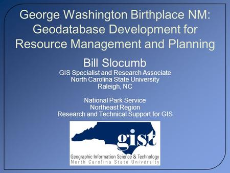 George Washington Birthplace NM: Geodatabase Development for Resource Management and Planning Bill Slocumb GIS Specialist and Research Associate North.