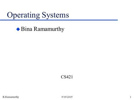 B.Ramamurthy9/19/20151 Operating Systems u Bina Ramamurthy CS421.