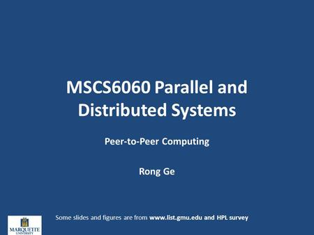 MSCS6060 Parallel and Distributed Systems Peer-to-Peer Computing Rong Ge Some slides and figures are from www.list.gmu.edu and HPL survey.