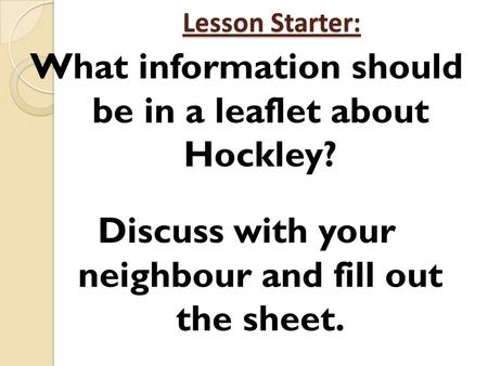 Lesson Starter: What information should be in a leaflet about Hockley? Discuss with your neighbour and fill out the sheet.