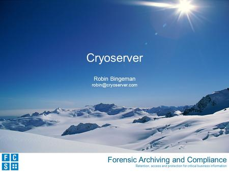 Forensic Archiving and Compliance Retention, access and protection for critical business information Cryoserver Robin Bingeman