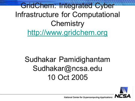 National Center for Supercomputing Applications GridChem: Integrated Cyber Infrastructure for Computational Chemistry  Sudhakar.