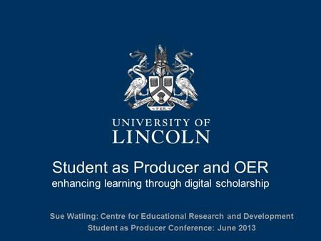 Student as Producer and OER enhancing learning through digital scholarship Sue Watling: Centre for Educational Research and Development Student as Producer.