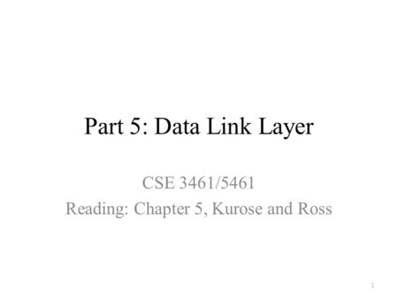Part 5: Data Link <strong>Layer</strong> CSE 3461/5461 Reading: Chapter 5, Kurose and Ross 1.