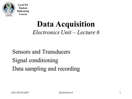 LSU 06/04/2007Electronics 61 Data Acquisition Electronics Unit – Lecture 6 Sensors and Transducers Signal conditioning Data sampling and recording.