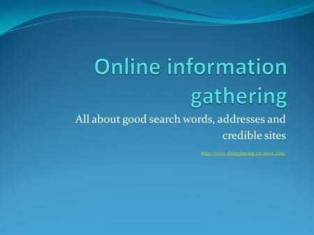 All about good search words, addresses and credible sites