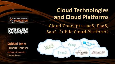 <strong>Cloud</strong> <strong>Technologies</strong> and <strong>Cloud</strong> Platforms <strong>Cloud</strong> Concepts, IaaS, PaaS, SaaS, Public <strong>Cloud</strong> Platforms SoftUni Team Technical Trainers Software University