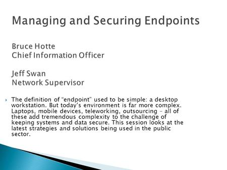 "Managing and Securing Endpoints Bruce Hotte Chief Information Officer Jeff Swan Network Supervisor  The definition of ""endpoint"" used to be simple: a."