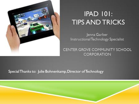 IPAD 101: TIPS AND TRICKS Jenna Garber Instructional Technology Specialist CENTER GROVE COMMUNITY SCHOOL CORPORATION Special Thanks to: Julie Bohnenkamp,