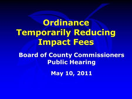 Ordinance Temporarily Reducing Impact Fees Board of County Commissioners Public Hearing May 10, 2011.