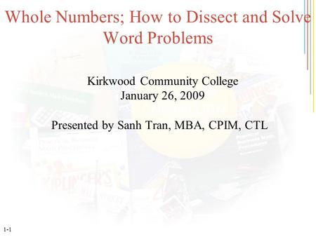 1-1 Whole Numbers; How to Dissect and Solve Word Problems Kirkwood Community College January 26, 2009 Presented by Sanh Tran, MBA, CPIM, CTL.