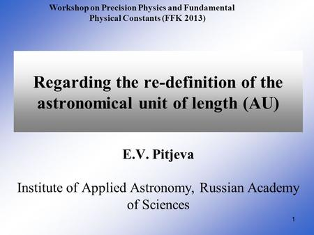 11 Regarding the re-definition of the astronomical unit of length (AU) E.V. Pitjeva Institute of Applied Astronomy, Russian Academy of Sciences Workshop.