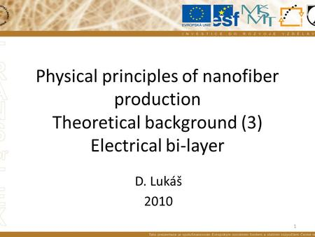 Physical principles of nanofiber production Theoretical background (3) Electrical bi-layer D. Lukáš 2010 1.