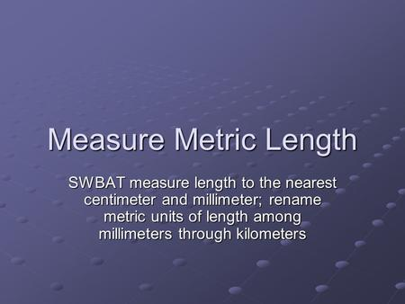 Measure Metric Length SWBAT measure length to the nearest centimeter and millimeter; rename metric units of length among millimeters through kilometers.