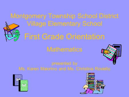 Montgomery Township School District Village Elementary School First Grade Orientation Mathematics presented by Ms. Karen Maiorino and Ms. Christina.