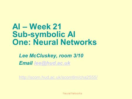 Neural Networks AI – Week 21 Sub-symbolic AI One: Neural Networks Lee McCluskey, room 3/10