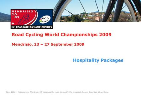 1 Road Cycling World Championships 2009 Mendrisio, 23 – 27 September 2009 Hospitality Packages Nov. 2008 – Associazione Mendrisio 09, reserves the right.