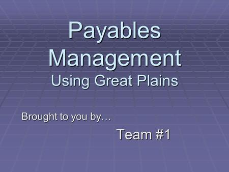 Payables Management Using Great Plains Brought to you by… Team #1.